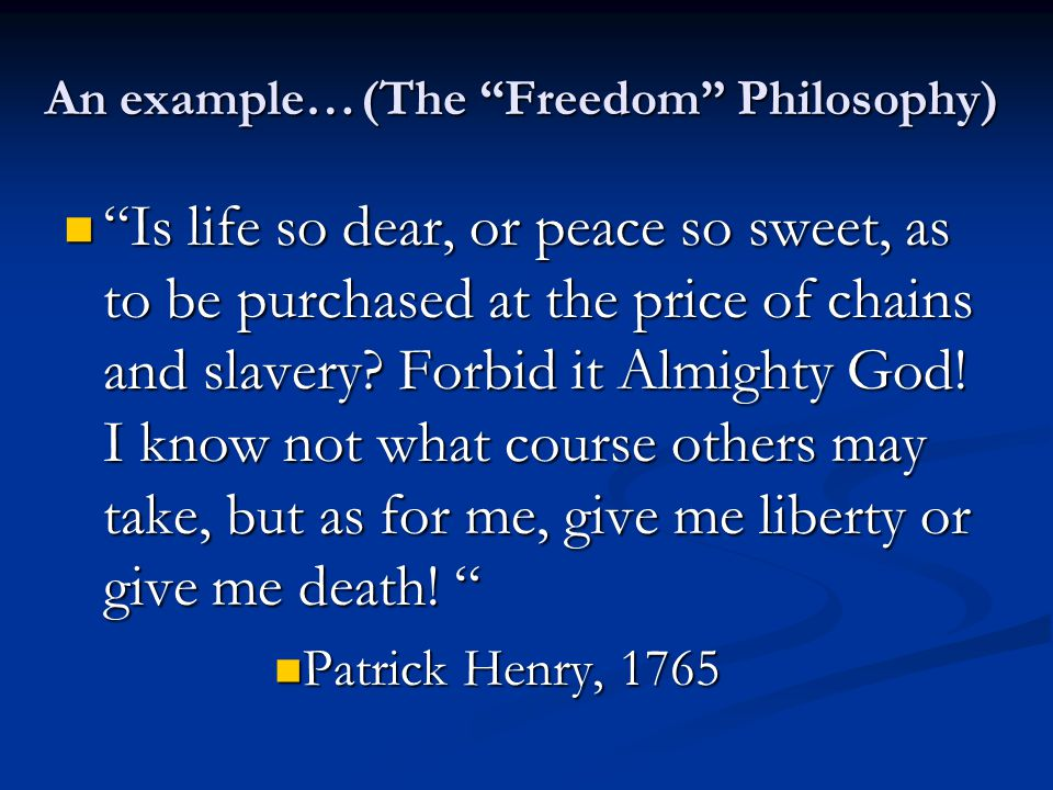 An example…(The Freedom Philosophy) Is life so dear, or peace so sweet, as to be purchased at the price of chains and slavery.
