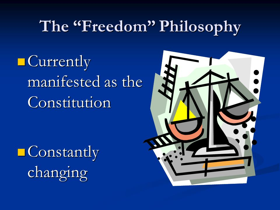 The Freedom Philosophy Currently manifested as the Constitution Currently manifested as the Constitution Constantly changing Constantly changing
