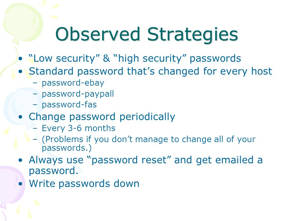 Observed Strategies Low security & high security passwords Standard password that's changed for every host –password-ebay –password-paypall –password-fas Change password periodically –Every 3-6 months –(Problems if you don't manage to change all of your passwords.) Always use password reset and get emailed a password.