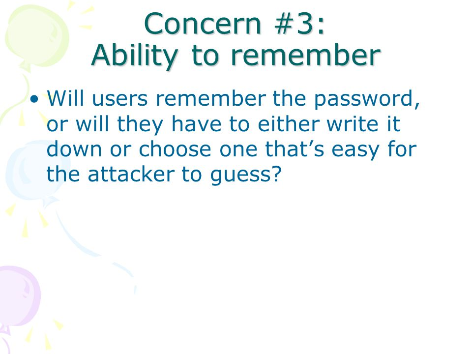 Concern #3: Ability to remember Will users remember the password, or will they have to either write it down or choose one that's easy for the attacker to guess