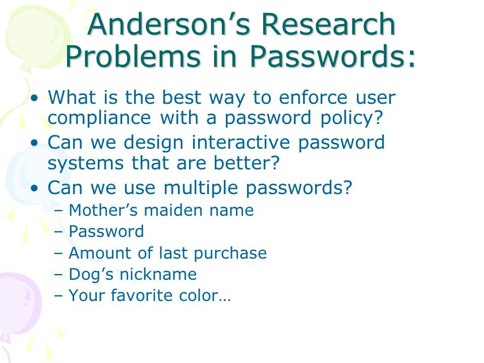 Anderson's Research Problems in Passwords: What is the best way to enforce user compliance with a password policy.