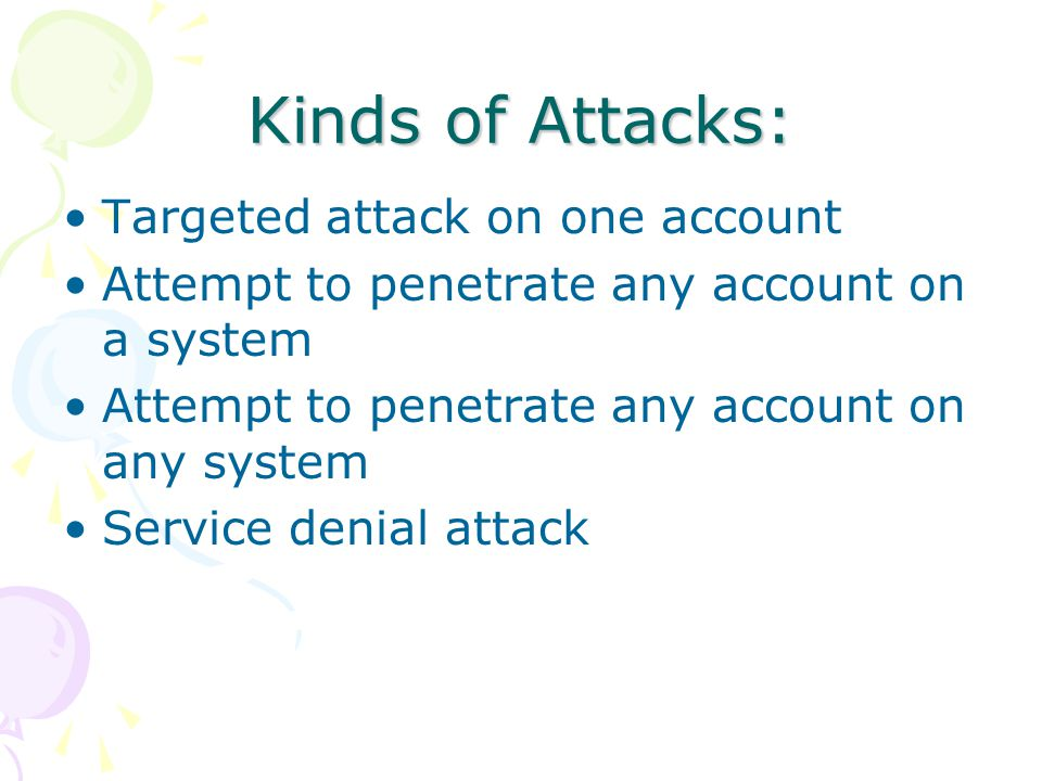 Kinds of Attacks: Targeted attack on one account Attempt to penetrate any account on a system Attempt to penetrate any account on any system Service denial attack