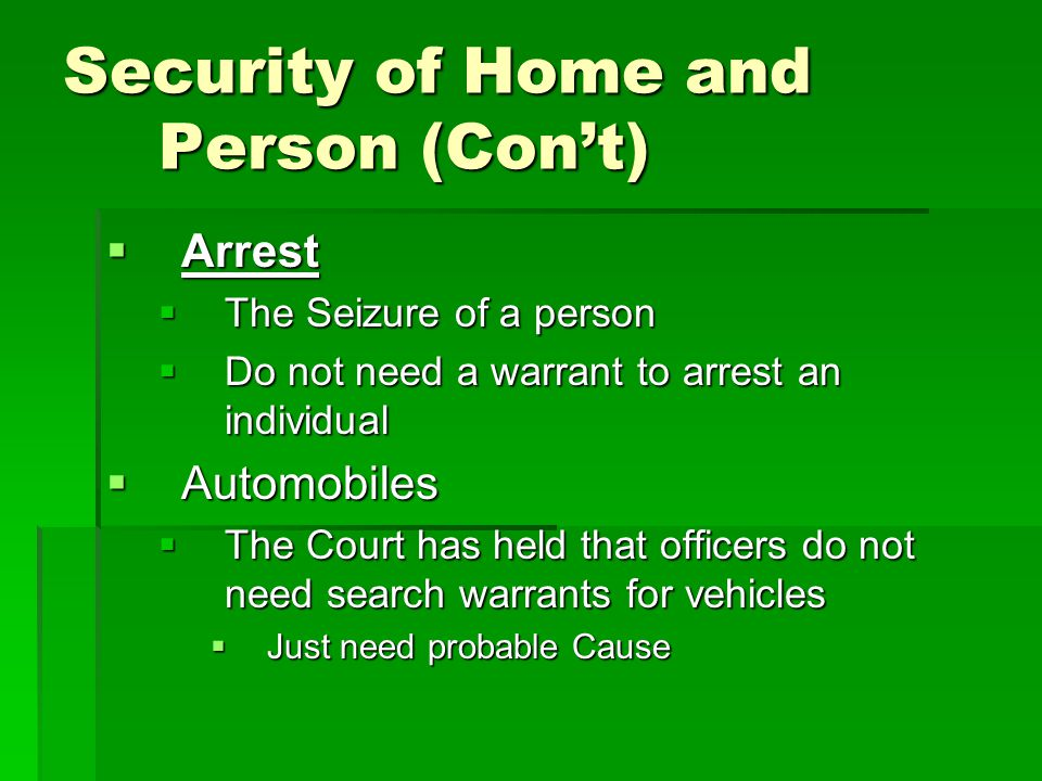 Security of Home and Person (Con't)  Arrest  The Seizure of a person  Do not need a warrant to arrest an individual  Automobiles  The Court has h
