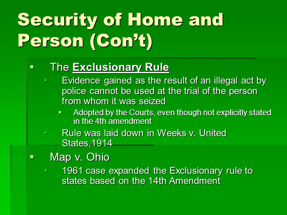 Security of Home and Person (Con't)  The Exclusionary Rule  Evidence gained as the result of an illegal act by police cannot be used at the trial of