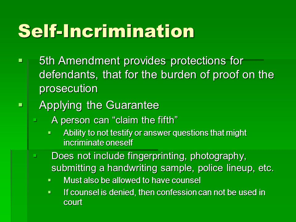 Self-Incrimination  5th Amendment provides protections for defendants, that for the burden of proof on the prosecution  Applying the Guarantee  A p