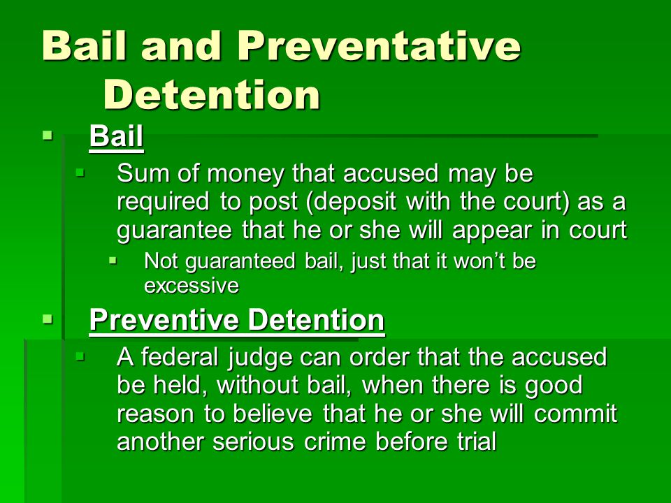 Bail and Preventative Detention  Bail  Sum of money that accused may be required to post (deposit with the court) as a guarantee that he or she will