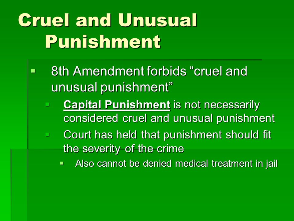 Cruel and Unusual Punishment  8th Amendment forbids cruel and unusual punishment  Capital Punishment is not necessarily considered cruel and unusual punishment  Court has held that punishment should fit the severity of the crime  Also cannot be denied medical treatment in jail