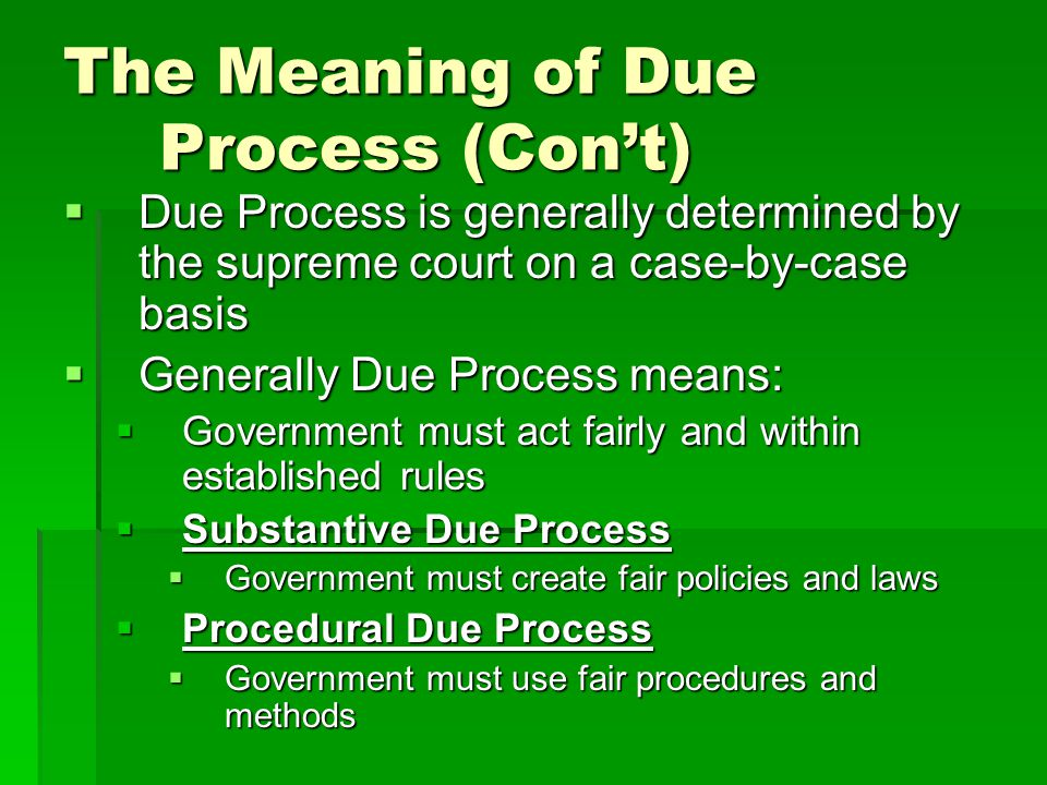 The Meaning of Due Process (Con't)  Due Process is generally determined by the supreme court on a case-by-case basis  Generally Due Process means: 