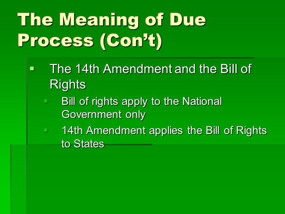 The Meaning of Due Process (Con't)  The 14th Amendment and the Bill of Rights  Bill of rights apply to the National Government only  14th Amendment
