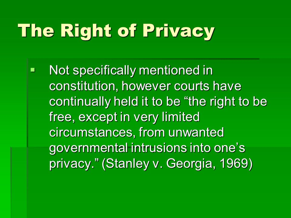 "The Right of Privacy  Not specifically mentioned in constitution, however courts have continually held it to be ""the right to be free, except in very"