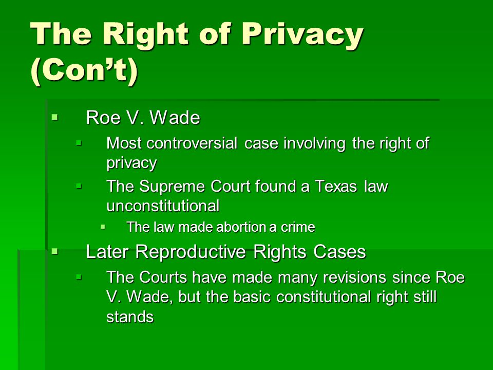 The Right of Privacy (Con't)  Roe V. Wade  Most controversial case involving the right of privacy  The Supreme Court found a Texas law unconstituti