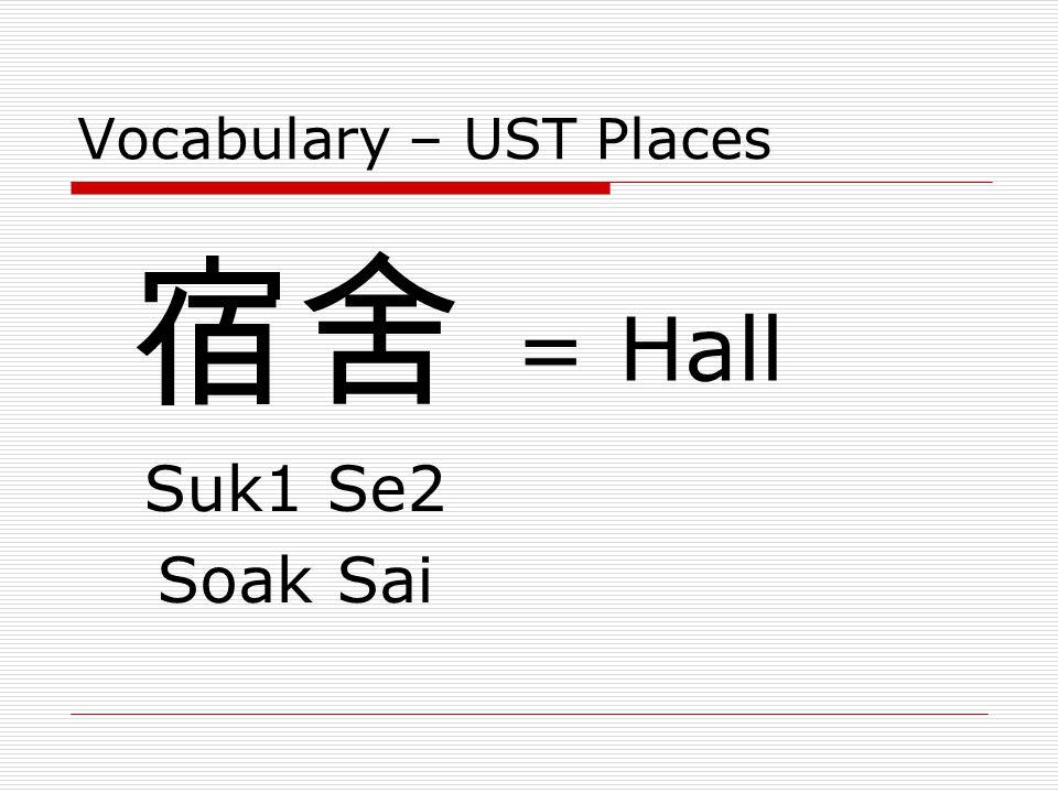 Vocabulary – UST Places 宿舍 Suk1 Se2 Soak Sai = Hall