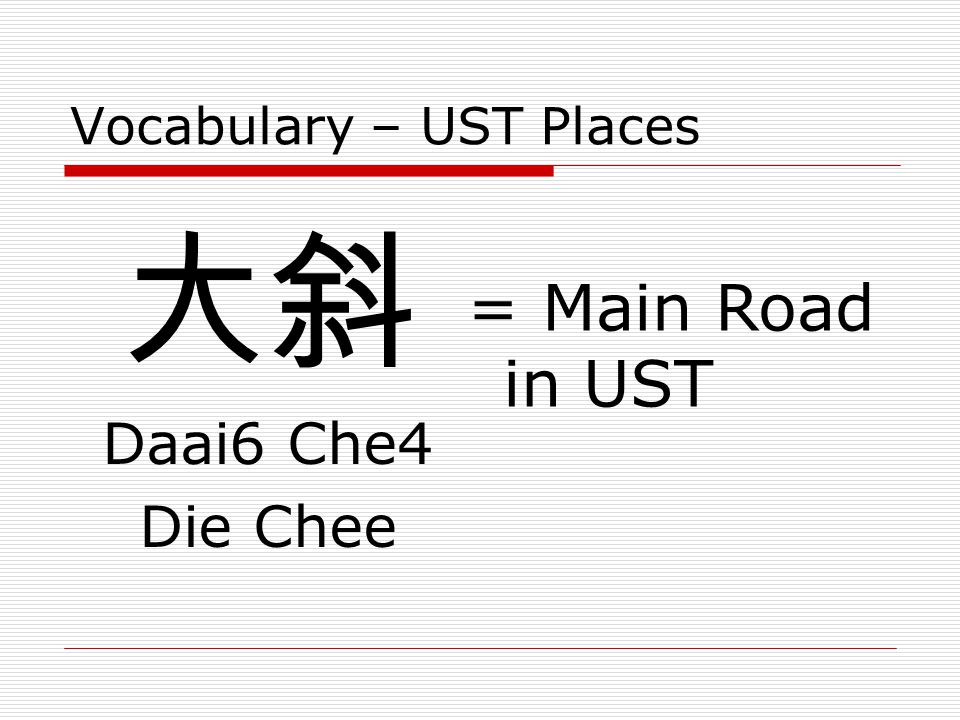 Vocabulary – UST Places 大斜 Daai6 Che4 Die Chee = Main Road in UST
