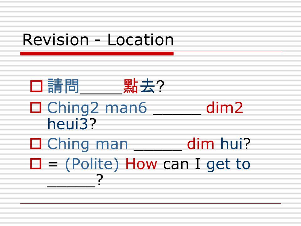 Revision - Location  請問_____點去. Ching2 man6 _____ dim2 heui3.