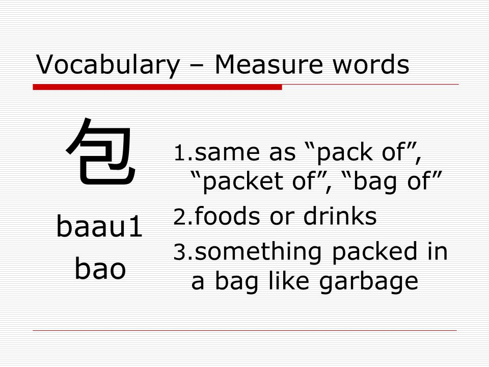Vocabulary – Measure words 包 baau1 bao 1.same as pack of , packet of , bag of 2.