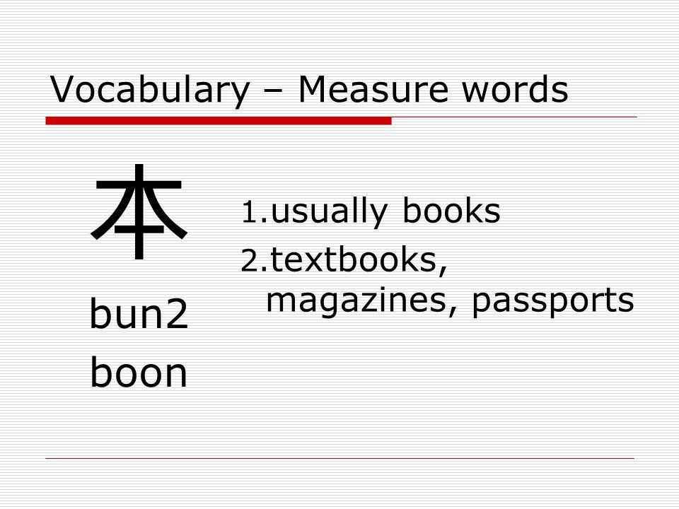Vocabulary – Measure words 本 bun2 boon 1. usually books 2. textbooks, magazines, passports