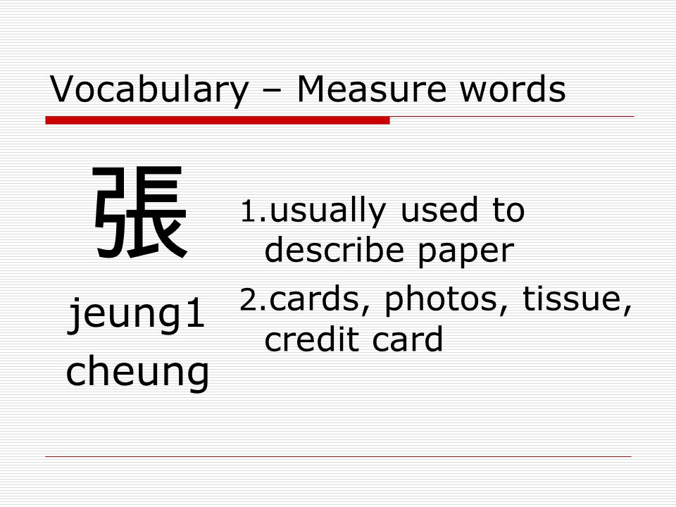Vocabulary – Measure words 張 jeung1 cheung 1.usually used to describe paper 2.