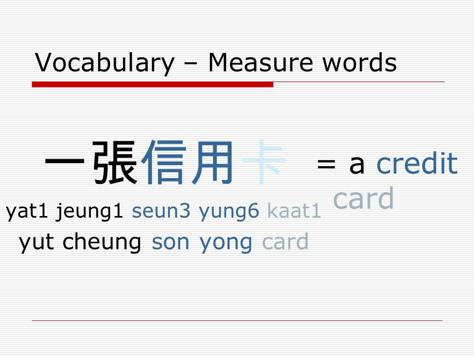 Vocabulary – Measure words 一張信用卡 yat1 jeung1 seun3 yung6 kaat1 yut cheung son yong card = a credit card