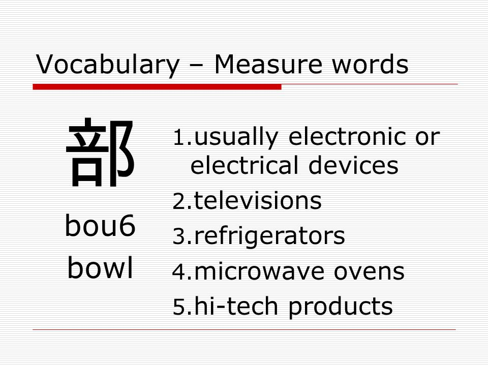 Vocabulary – Measure words 部 bou6 bowl 1.usually electronic or electrical devices 2.