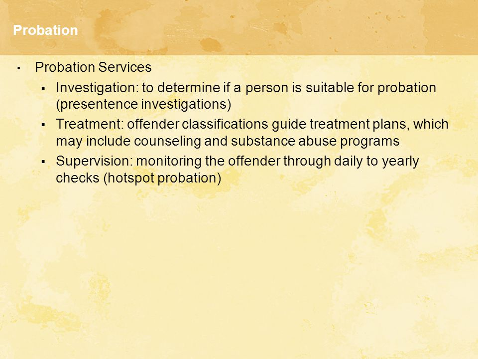 Probation Probation Services  Investigation: to determine if a person is suitable for probation (presentence investigations)  Treatment: offender classifications guide treatment plans, which may include counseling and substance abuse programs  Supervision: monitoring the offender through daily to yearly checks (hotspot probation)