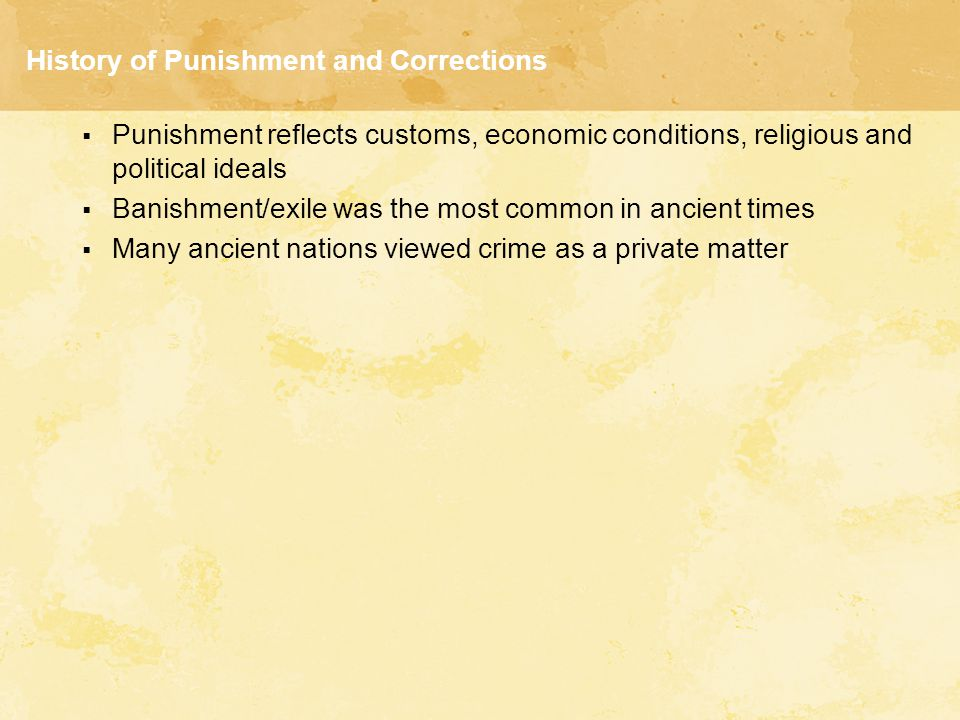 History of Punishment and Corrections  Punishment reflects customs, economic conditions, religious and political ideals  Banishment/exile was the most common in ancient times  Many ancient nations viewed crime as a private matter