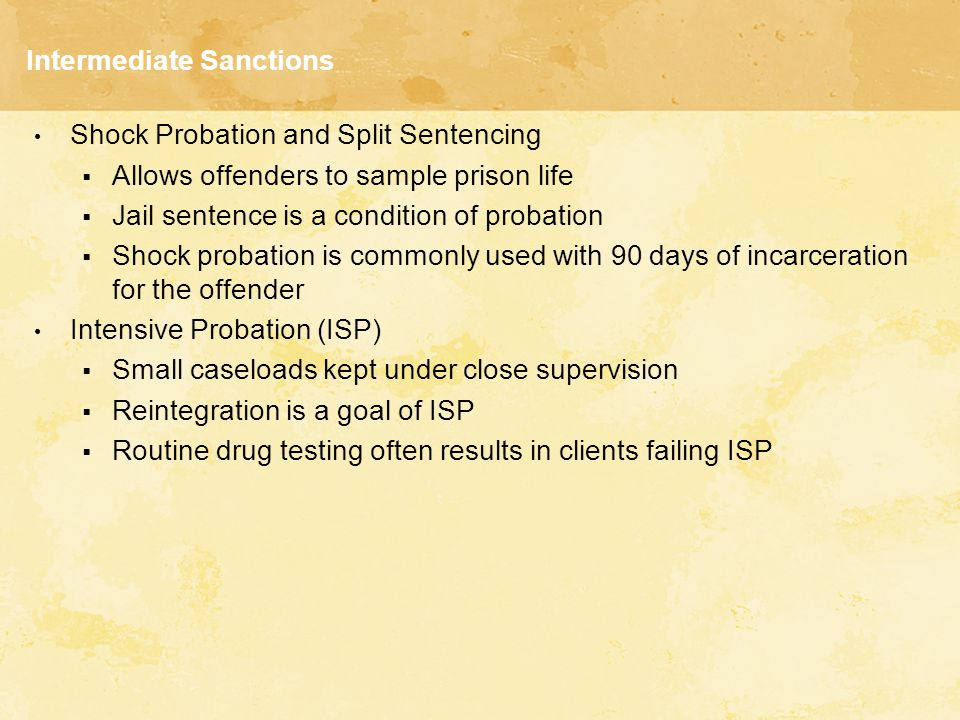 Intermediate Sanctions Shock Probation and Split Sentencing  Allows offenders to sample prison life  Jail sentence is a condition of probation  Shock probation is commonly used with 90 days of incarceration for the offender Intensive Probation (ISP)  Small caseloads kept under close supervision  Reintegration is a goal of ISP  Routine drug testing often results in clients failing ISP