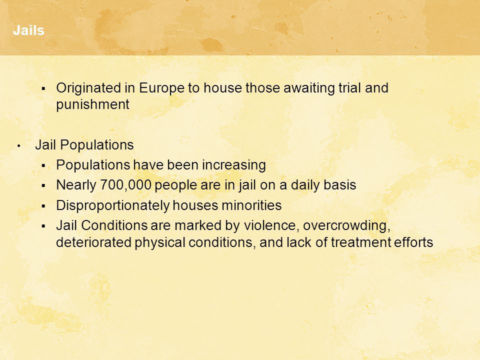 Jails  Originated in Europe to house those awaiting trial and punishment Jail Populations  Populations have been increasing  Nearly 700,000 people are in jail on a daily basis  Disproportionately houses minorities  Jail Conditions are marked by violence, overcrowding, deteriorated physical conditions, and lack of treatment efforts