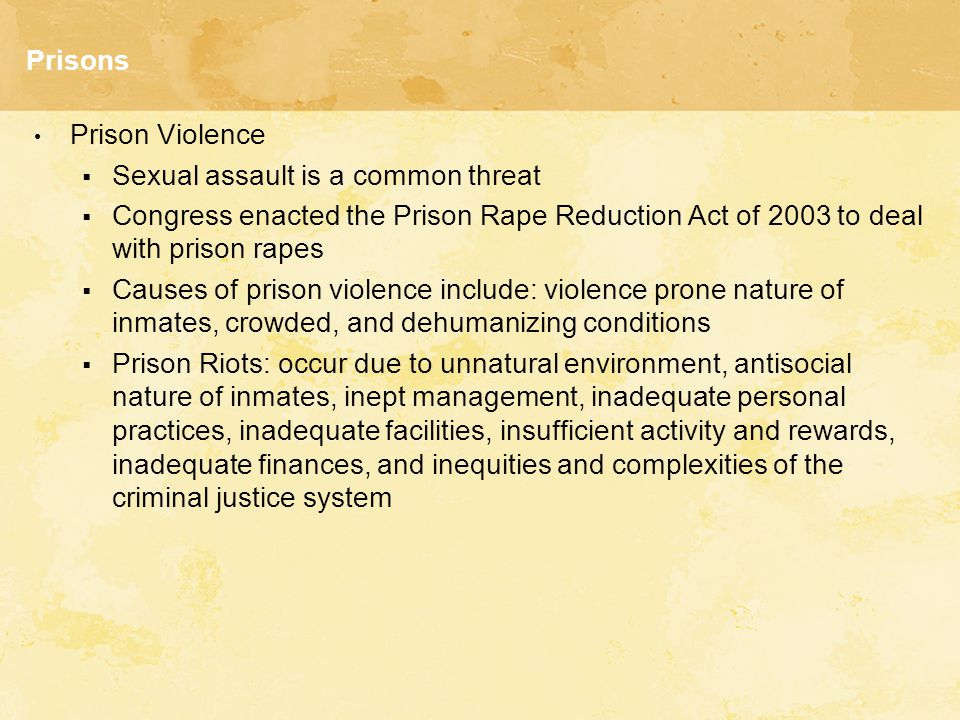 Prisons Prison Violence  Sexual assault is a common threat  Congress enacted the Prison Rape Reduction Act of 2003 to deal with prison rapes  Causes of prison violence include: violence prone nature of inmates, crowded, and dehumanizing conditions  Prison Riots: occur due to unnatural environment, antisocial nature of inmates, inept management, inadequate personal practices, inadequate facilities, insufficient activity and rewards, inadequate finances, and inequities and complexities of the criminal justice system