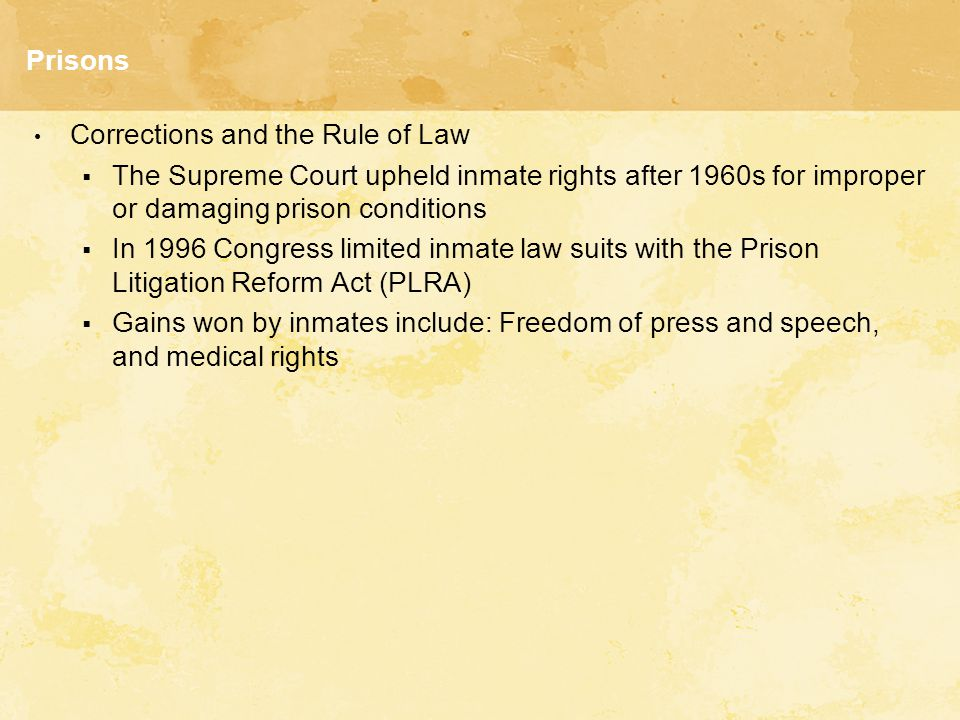 Prisons Corrections and the Rule of Law  The Supreme Court upheld inmate rights after 1960s for improper or damaging prison conditions  In 1996 Congress limited inmate law suits with the Prison Litigation Reform Act (PLRA)  Gains won by inmates include: Freedom of press and speech, and medical rights