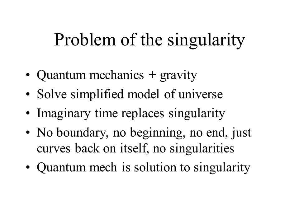 Problem of the singularity Quantum mechanics + gravity Solve simplified model of universe Imaginary time replaces singularity No boundary, no beginnin
