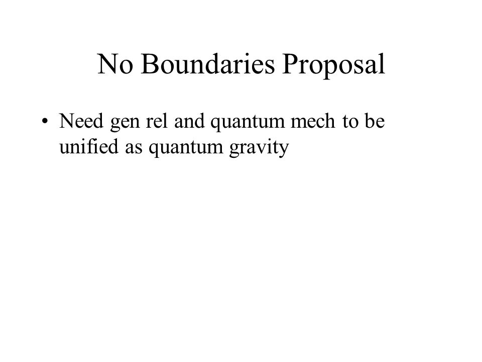 No Boundaries Proposal Need gen rel and quantum mech to be unified as quantum gravity