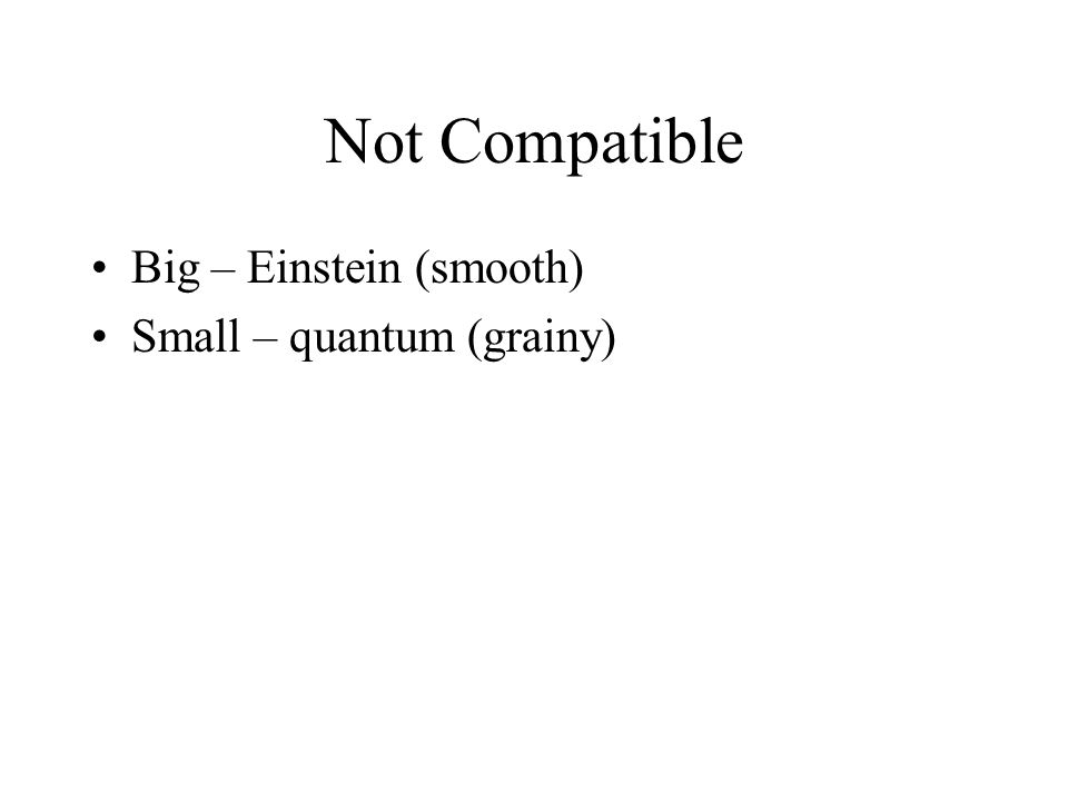 Not Compatible Big – Einstein (smooth) Small – quantum (grainy)