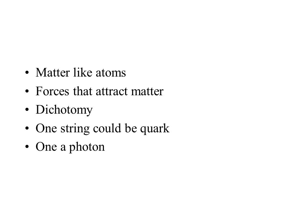 Matter like atoms Forces that attract matter Dichotomy One string could be quark One a photon
