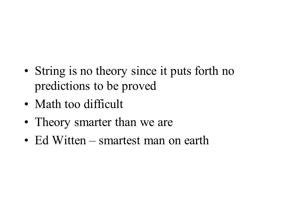 String is no theory since it puts forth no predictions to be proved Math too difficult Theory smarter than we are Ed Witten – smartest man on earth