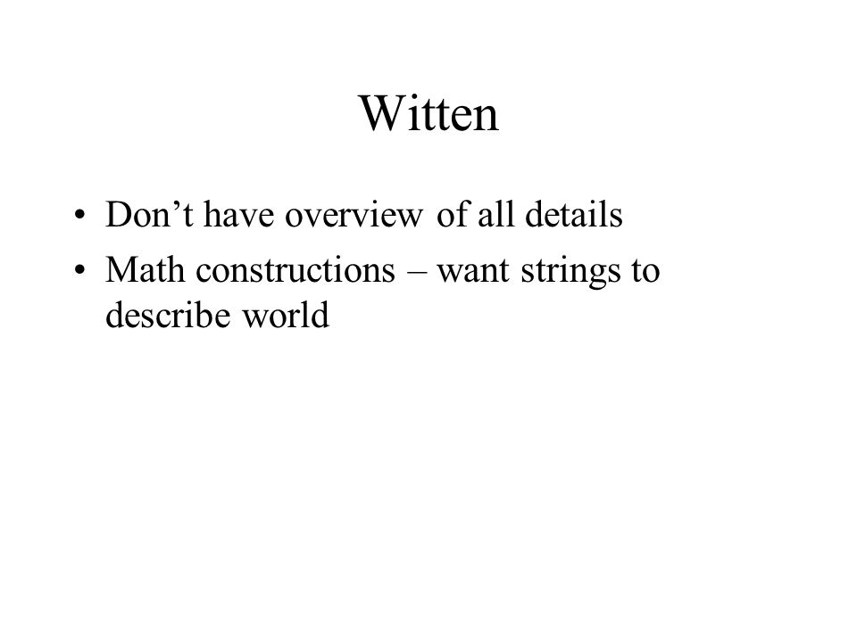 Witten Don't have overview of all details Math constructions – want strings to describe world