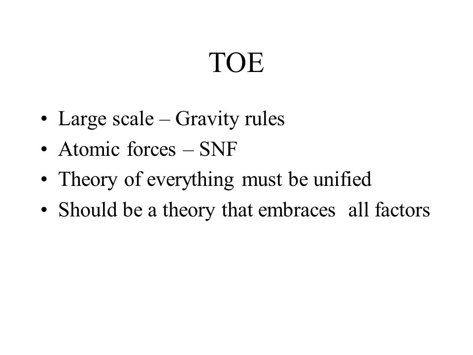 TOE Large scale – Gravity rules Atomic forces – SNF Theory of everything must be unified Should be a theory that embraces all factors