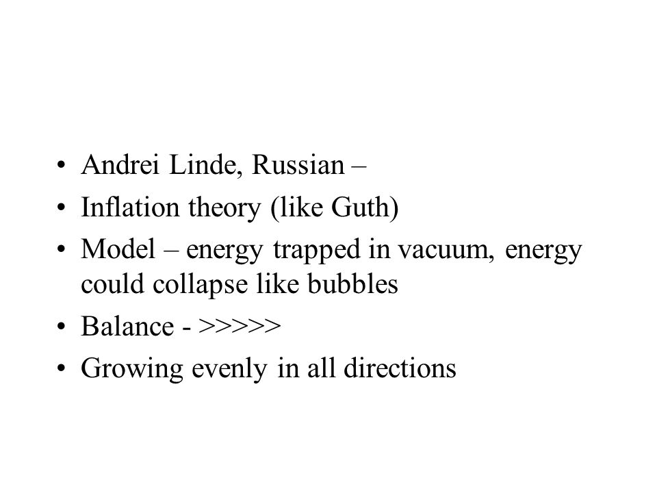 Andrei Linde, Russian – Inflation theory (like Guth) Model – energy trapped in vacuum, energy could collapse like bubbles Balance - >>>>> Growing even
