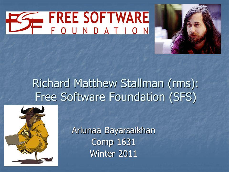 Richard Matthew Stallman (rms): Free Software Foundation (SFS) Ariunaa Bayarsaikhan Comp 1631 Winter 2011