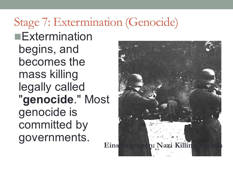 Stage 7: Extermination (Genocide) Extermination begins, and becomes the mass killing legally called