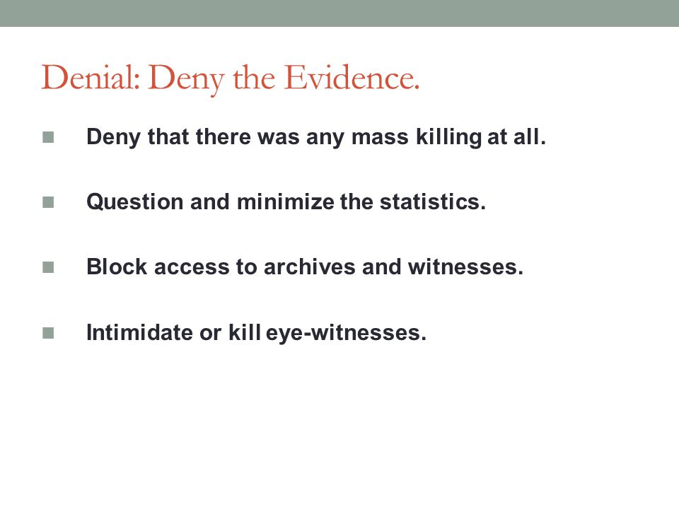 Denial: Deny the Evidence.Deny that there was any mass killing at all.