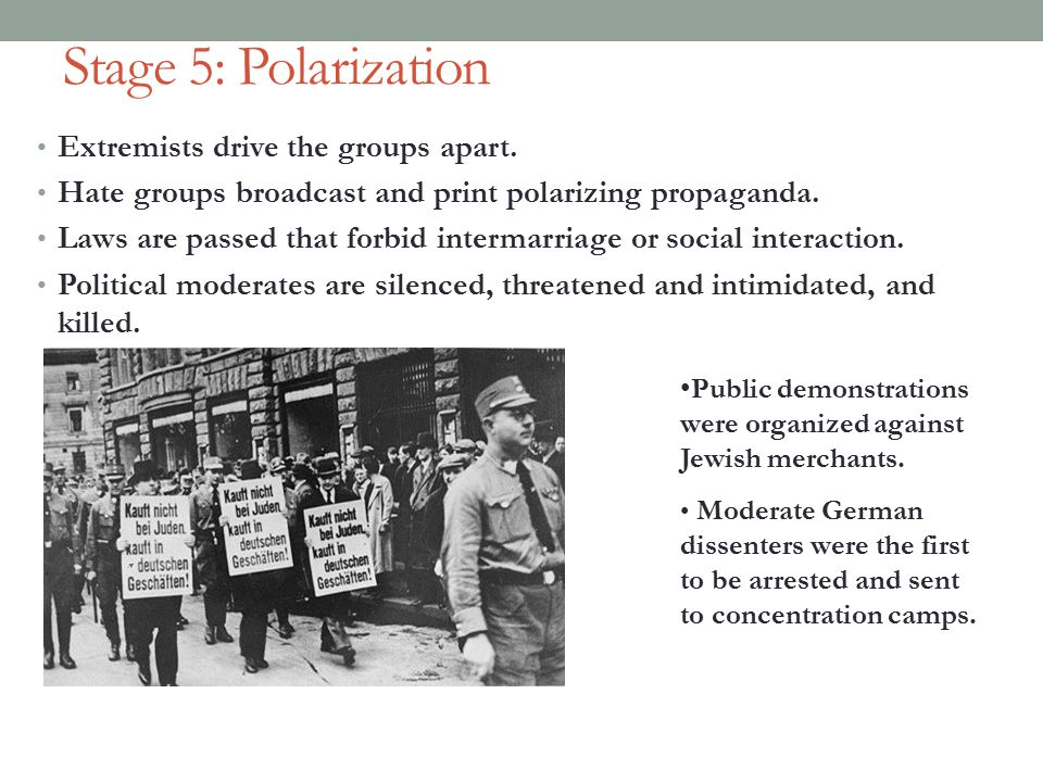 Stage 5: Polarization Extremists drive the groups apart. Hate groups broadcast and print polarizing propaganda. Laws are passed that forbid intermarri
