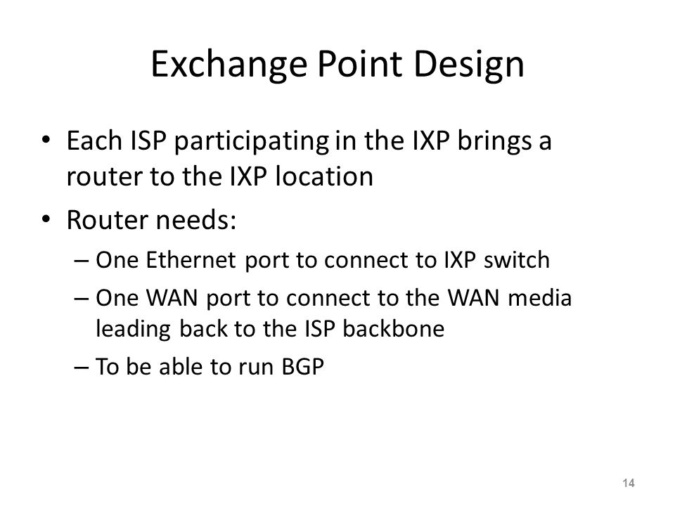Exchange Point Design Each ISP participating in the IXP brings a router to the IXP location Router needs: – One Ethernet port to connect to IXP switch
