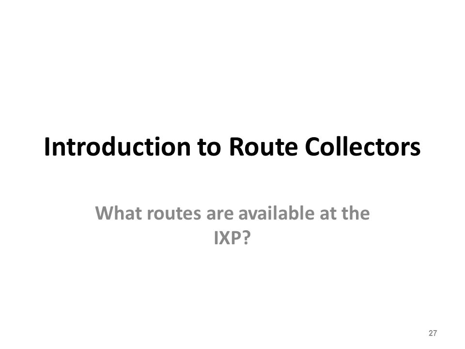 Introduction to Route Collectors What routes are available at the IXP? 27