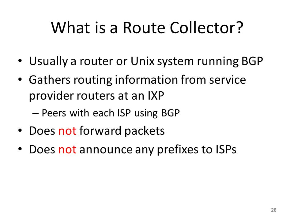 What is a Route Collector? Usually a router or Unix system running BGP Gathers routing information from service provider routers at an IXP – Peers wit