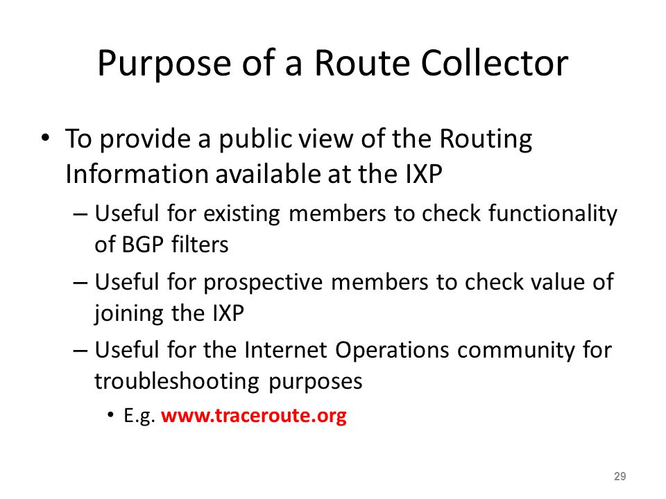 Purpose of a Route Collector To provide a public view of the Routing Information available at the IXP – Useful for existing members to check functiona