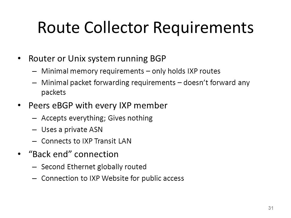 Route Collector Requirements Router or Unix system running BGP – Minimal memory requirements – only holds IXP routes – Minimal packet forwarding requi