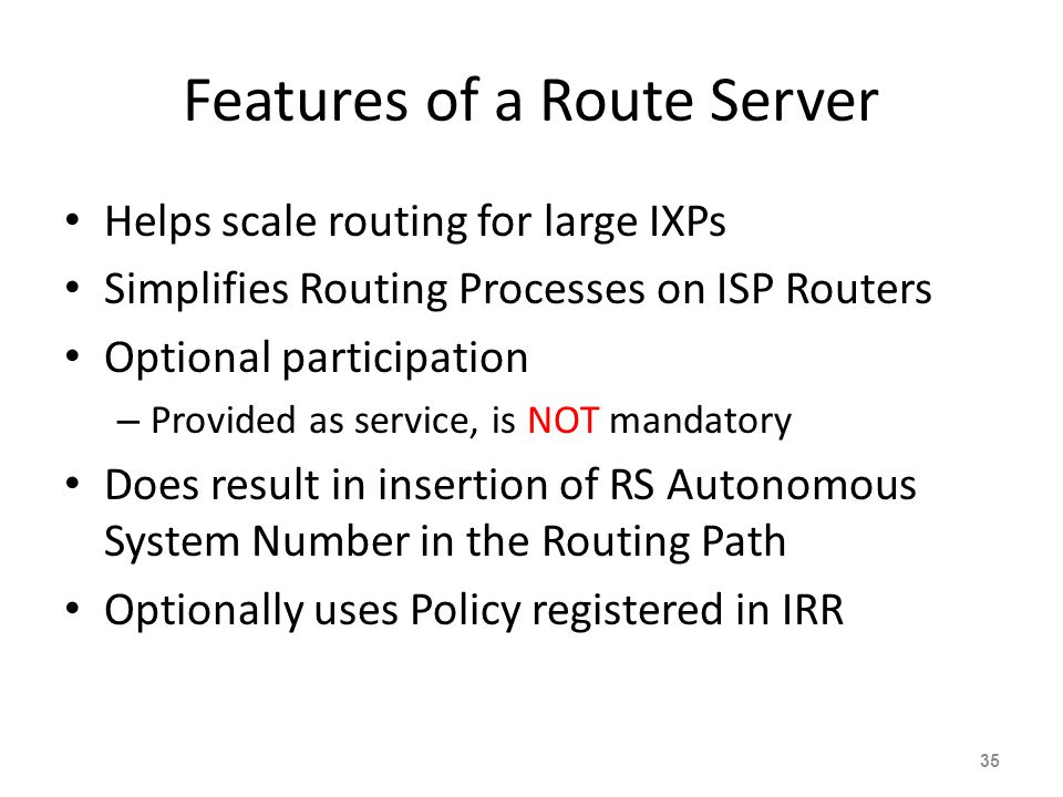 Features of a Route Server Helps scale routing for large IXPs Simplifies Routing Processes on ISP Routers Optional participation – Provided as service