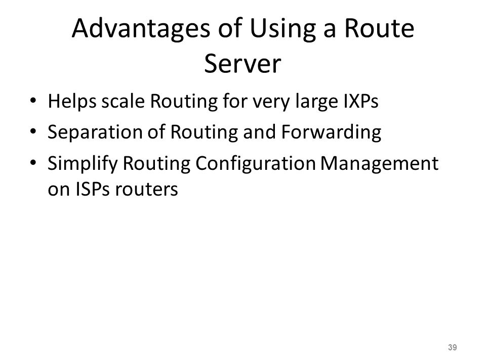 Advantages of Using a Route Server Helps scale Routing for very large IXPs Separation of Routing and Forwarding Simplify Routing Configuration Managem