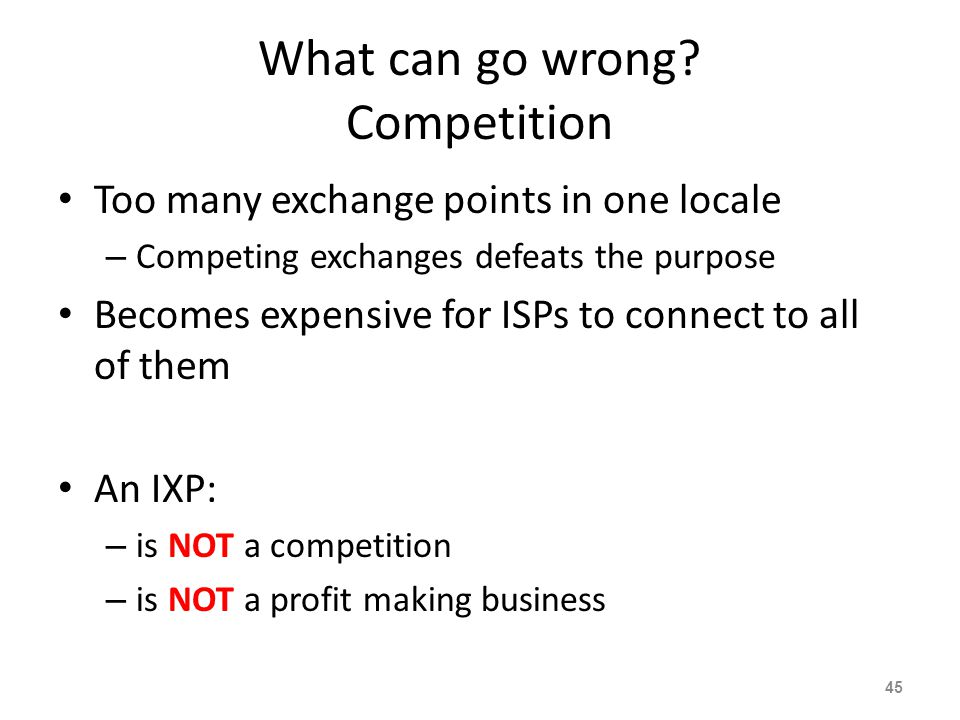 What can go wrong? Competition Too many exchange points in one locale – Competing exchanges defeats the purpose Becomes expensive for ISPs to connect