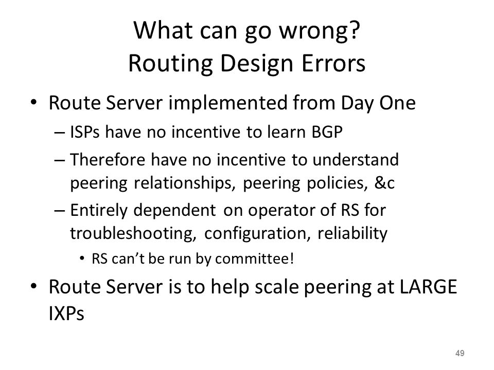 What can go wrong? Routing Design Errors Route Server implemented from Day One – ISPs have no incentive to learn BGP – Therefore have no incentive to